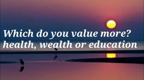 Which Do You Value More? Health, Wealth Or Education